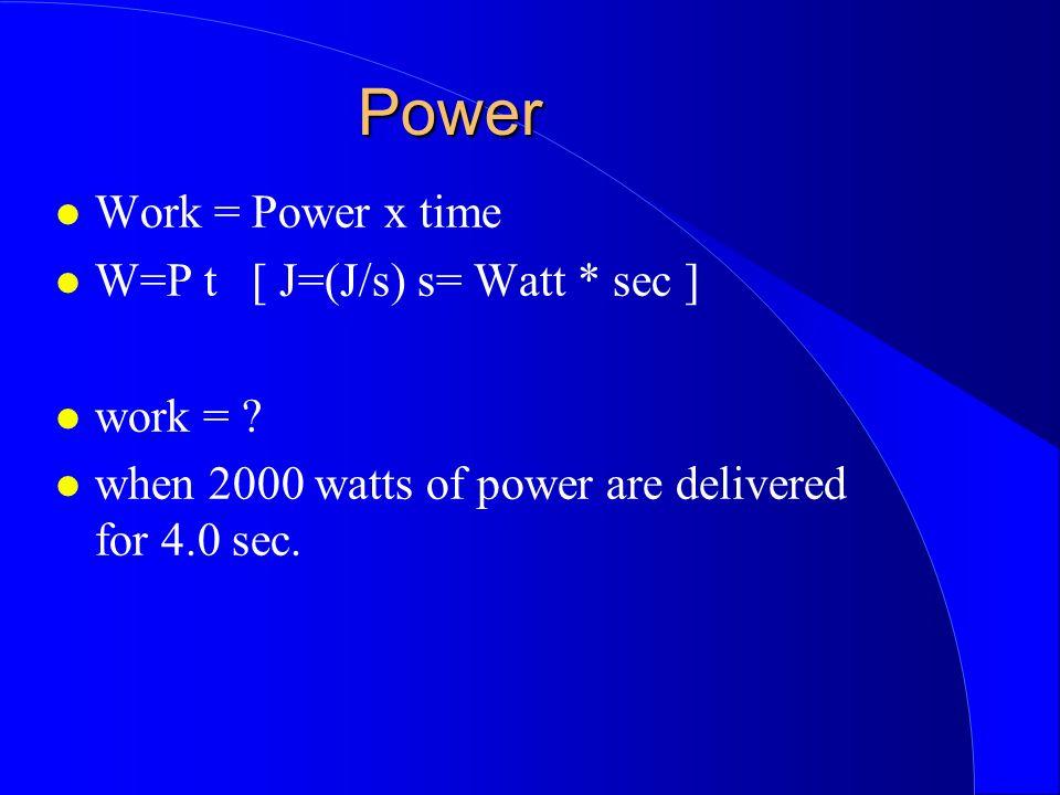 Power Work = Power x time W=P t [ J=(J/s) s= Watt * sec ] work =